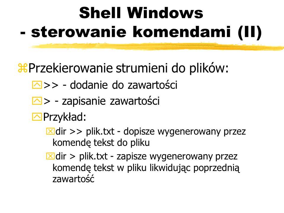 Shell Windows - sterowanie komendami (II) zPrzekierowanie strumieni do plików: y>> - dodanie do zawartości y> - zapisanie zawartości yPrzykład: xdir >
