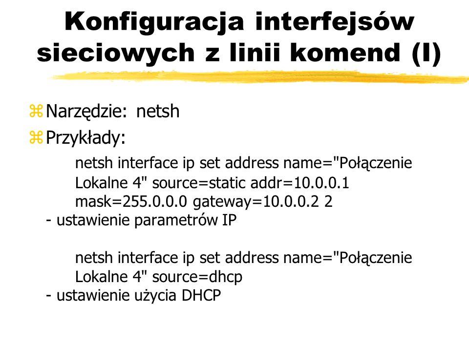 Konfiguracja interfejsów sieciowych z linii komend (I) zNarzędzie: netsh zPrzykłady: netsh interface ip set address name=