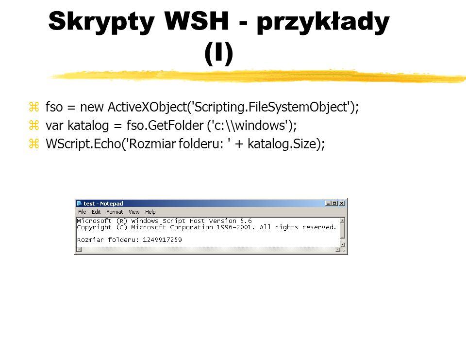 Skrypty WSH - przykłady (I) zfso = new ActiveXObject('Scripting.FileSystemObject'); zvar katalog = fso.GetFolder ('c:\\windows'); zWScript.Echo('Rozmi