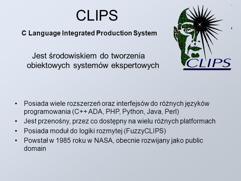 CLIPS Posiada wiele rozszerzeń oraz interfejsów do różnych języków programowania (C++ ADA, PHP, Python, Java, Perl) Jest przenośny, przez co dostępny na wielu różnych platformach Posiada moduł do logiki rozmytej (FuzzyCLIPS) Powstał w 1985 roku w NASA, obecnie rozwijany jako public domain C Language Integrated Production System Jest środowiskiem do tworzenia obiektowych systemów ekspertowych