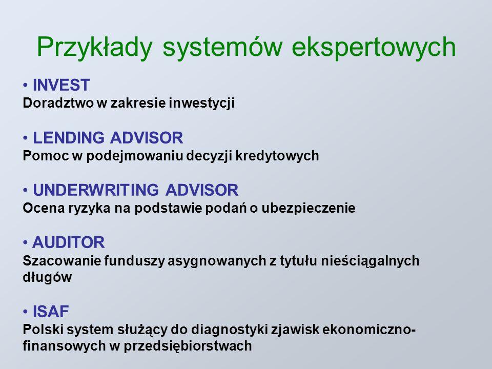Przykłady systemów ekspertowych INVEST Doradztwo w zakresie inwestycji LENDING ADVISOR Pomoc w podejmowaniu decyzji kredytowych UNDERWRITING ADVISOR Ocena ryzyka na podstawie podań o ubezpieczenie AUDITOR Szacowanie funduszy asygnowanych z tytułu nieściągalnych długów ISAF Polski system służący do diagnostyki zjawisk ekonomiczno- finansowych w przedsiębiorstwach