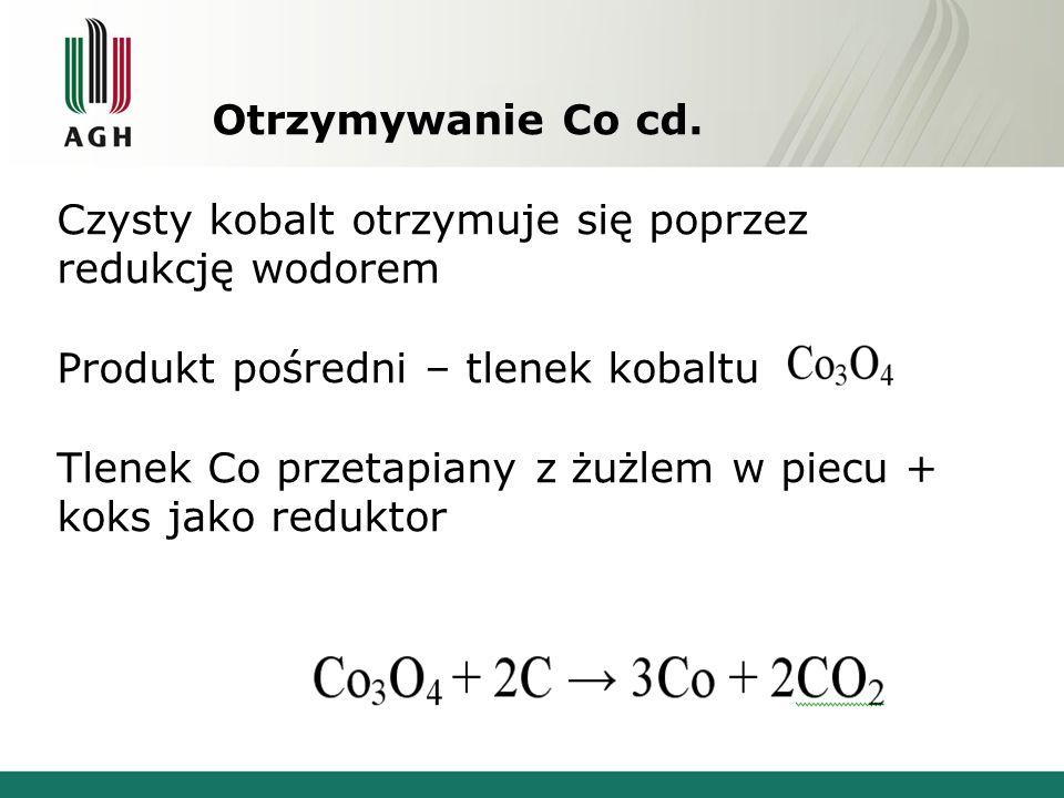 Otrzymywanie Co cd. Czysty kobalt otrzymuje się poprzez redukcję wodorem Produkt pośredni – tlenek kobaltu Tlenek Co przetapiany z żużlem w piecu + ko