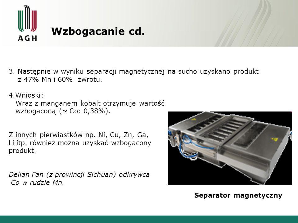 Wzbogacanie cd. 3. Następnie w wyniku separacji magnetycznej na sucho uzyskano produkt z 47% Mn i 60% zwrotu. 4.Wnioski: Wraz z manganem kobalt otrzym
