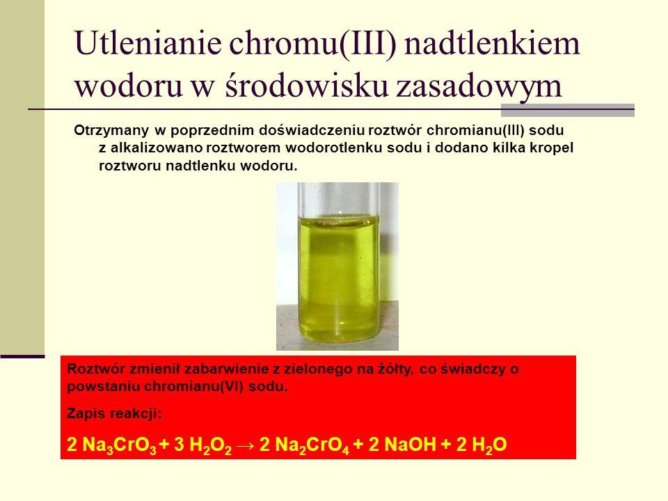 Roztwór zmienił zabarwienie z zielonego na żółty, co świadczy o powstaniu chromianu(VI) sodu. Zapis reakcji: 2 Na 3 CrO 3 + 3 H 2 O 2 2 Na 2 CrO 4 + 2