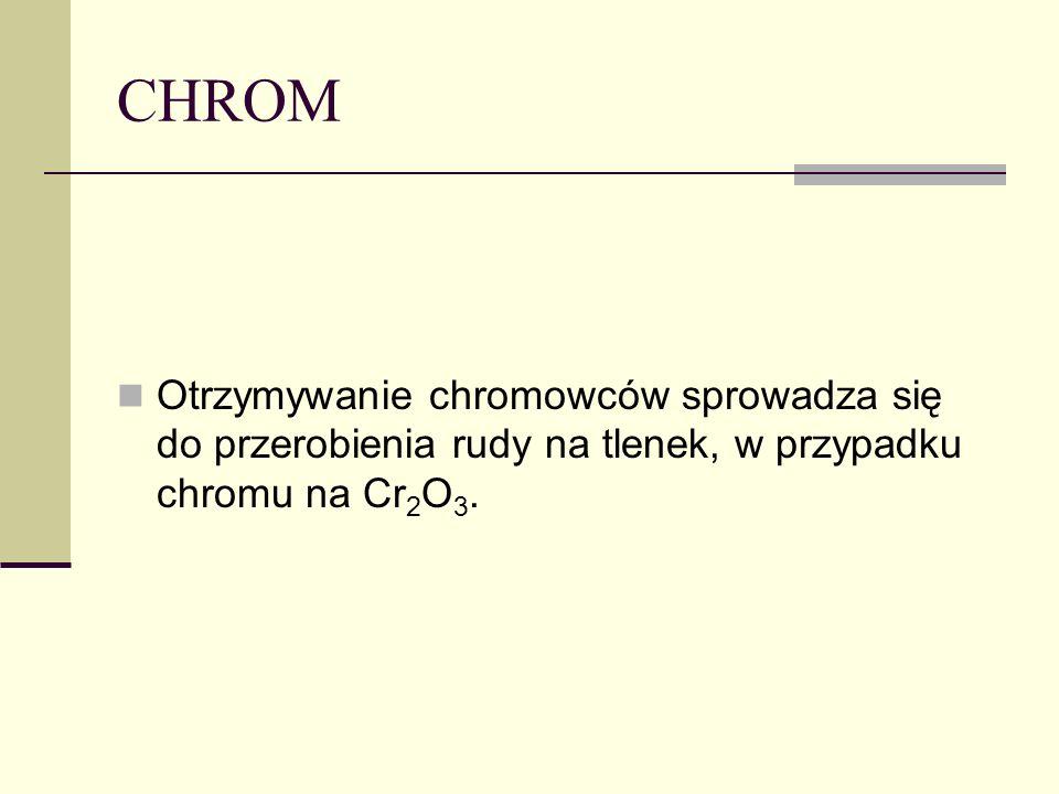 CHROM Otrzymywanie chromowców sprowadza się do przerobienia rudy na tlenek, w przypadku chromu na Cr 2 O 3.