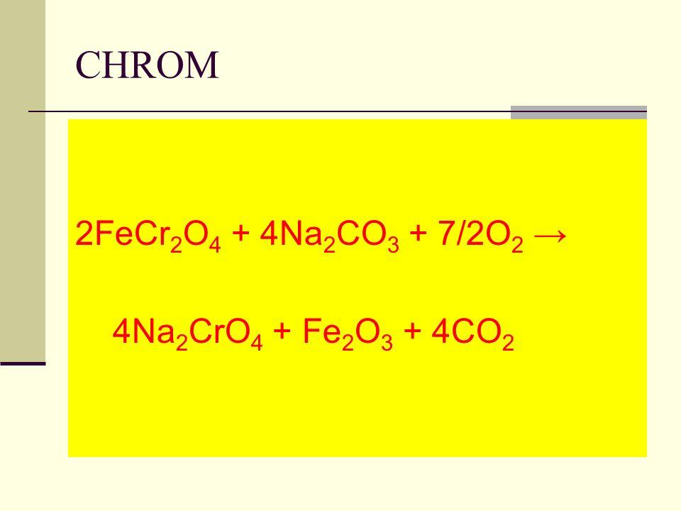CHROM 2FeCr 2 O 4 + 4Na 2 CO 3 + 7/2O 2 4Na 2 CrO 4 + Fe 2 O 3 + 4CO 2