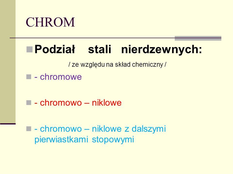 CHROM Podział stali nierdzewnych: / ze względu na skład chemiczny / - chromowe - chromowo – niklowe - chromowo – niklowe z dalszymi pierwiastkami stop