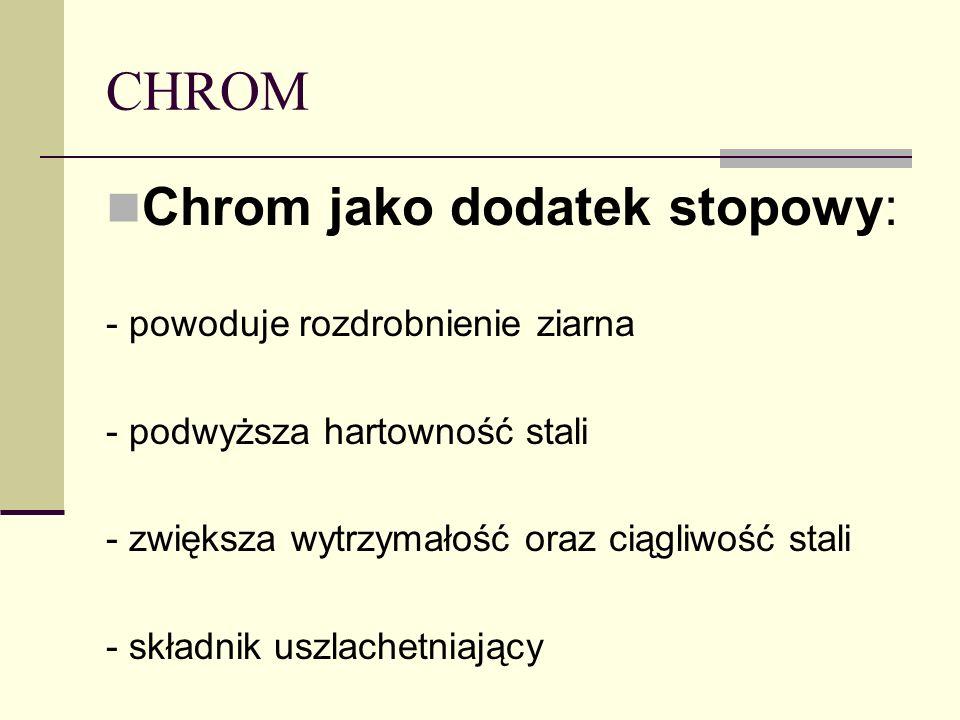 CHROM Chrom jako dodatek stopowy: - powoduje rozdrobnienie ziarna - podwyższa hartowność stali - zwiększa wytrzymałość oraz ciągliwość stali - składni