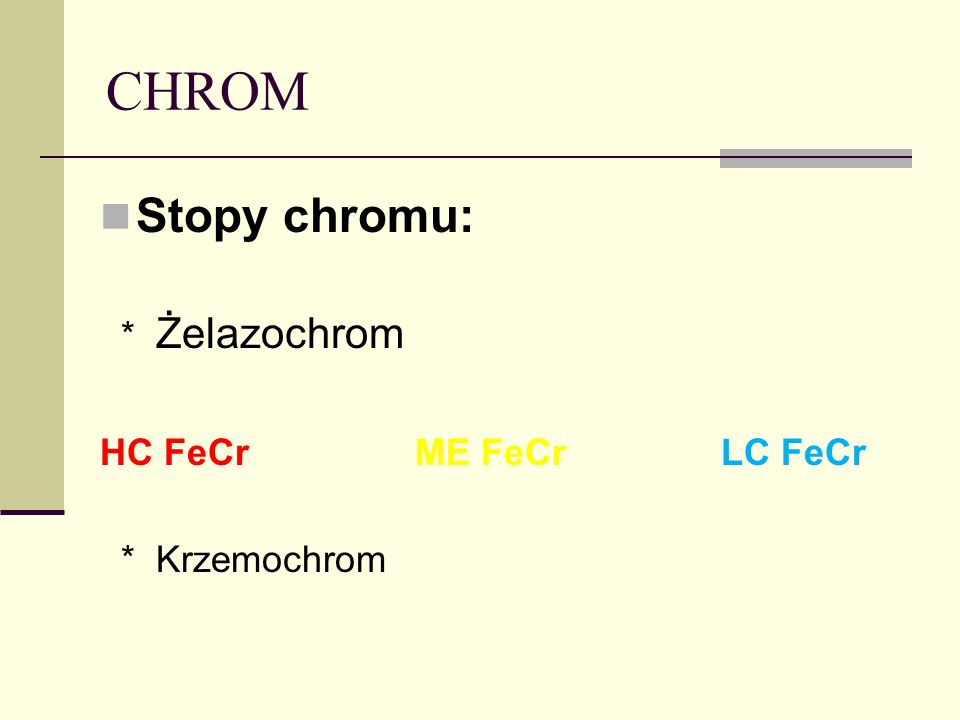 CHROM Stopy chromu: * Żelazochrom HC FeCr ME FeCr LC FeCr * Krzemochrom