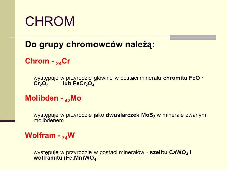 CHROM Do grupy chromowców należą: Chrom - 24 Cr występuje w przyrodzie głównie w postaci minerału chromitu FeO Cr 2 O 3 lub FeCr 2 O 4 Molibden - 42 M