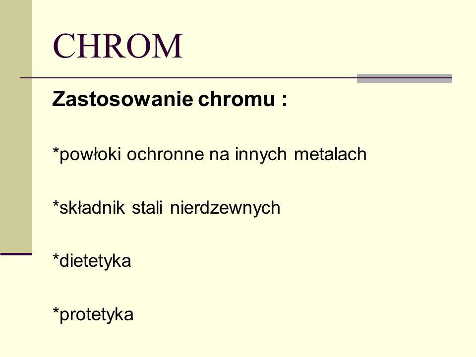 Zastosowanie chromu : *powłoki ochronne na innych metalach *składnik stali nierdzewnych *dietetyka *protetyka