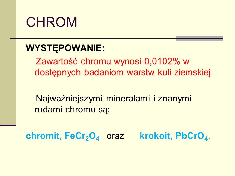 CHROM WYSTĘPOWANIE: Zawartość chromu wynosi 0,0102% w dostępnych badaniom warstw kuli ziemskiej. Najważniejszymi minerałami i znanymi rudami chromu są