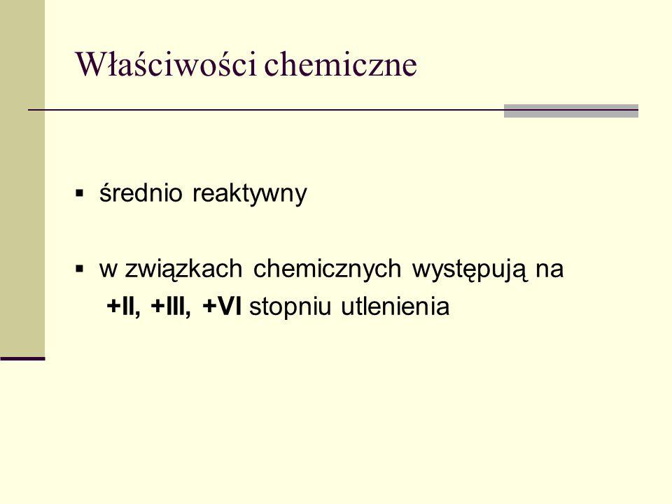 Właściwości chemiczne średnio reaktywny w związkach chemicznych występują na +II, +III, +VI stopniu utlenienia
