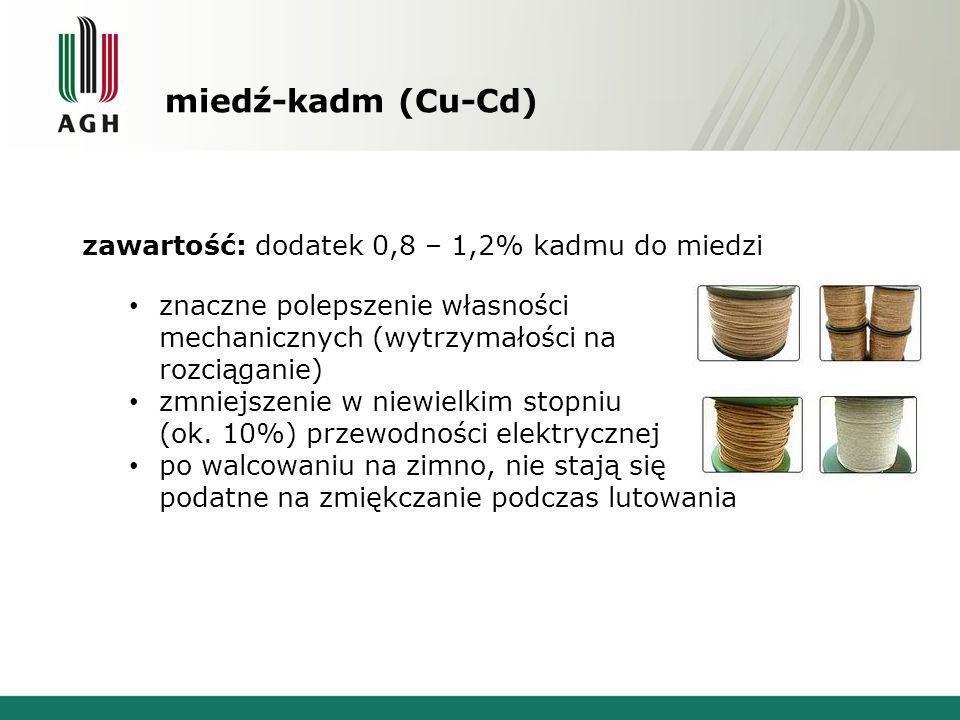 miedź-kadm (Cu-Cd) zawartość: dodatek 0,8 – 1,2% kadmu do miedzi znaczne polepszenie własności mechanicznych (wytrzymałości na rozciąganie) zmniejszen