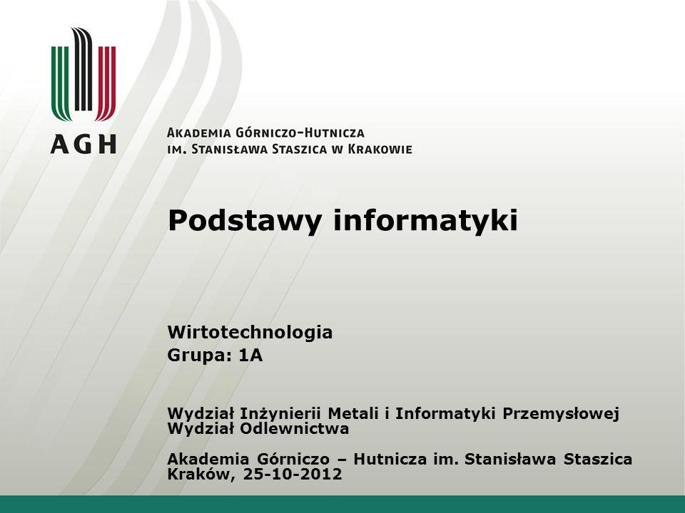 Podstawy informatyki Wirtotechnologia Grupa: 1A Wydział Inżynierii Metali i Informatyki Przemysłowej Wydział Odlewnictwa Akademia Górniczo – Hutnicza im.