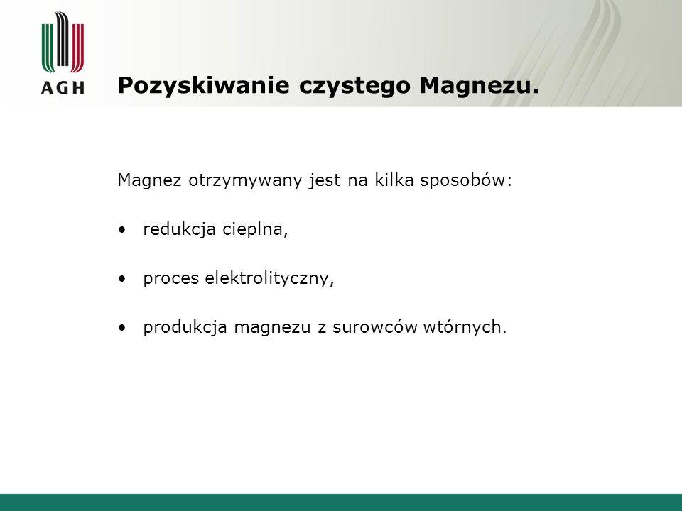 Pozyskiwanie czystego Magnezu. Magnez otrzymywany jest na kilka sposobów: redukcja cieplna, proces elektrolityczny, produkcja magnezu z surowców wtórn