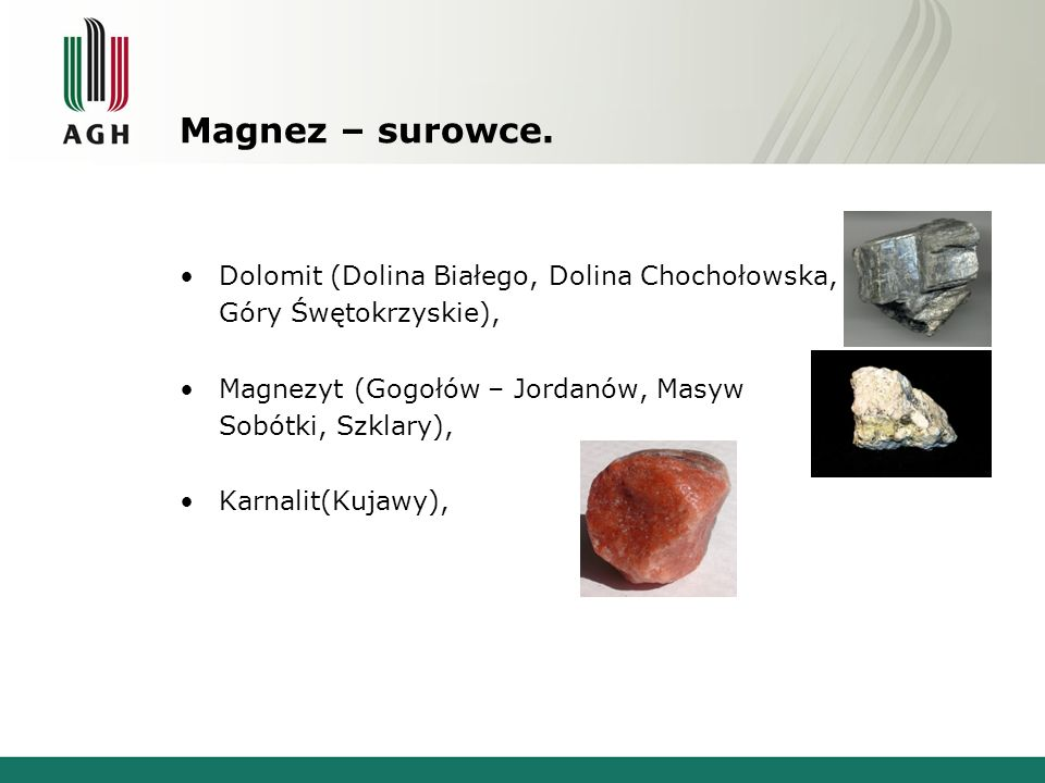 Magnez – surowce. Dolomit (Dolina Białego, Dolina Chochołowska, Góry Śwętokrzyskie), Magnezyt (Gogołów – Jordanów, Masyw Sobótki, Szklary), Karnalit(K