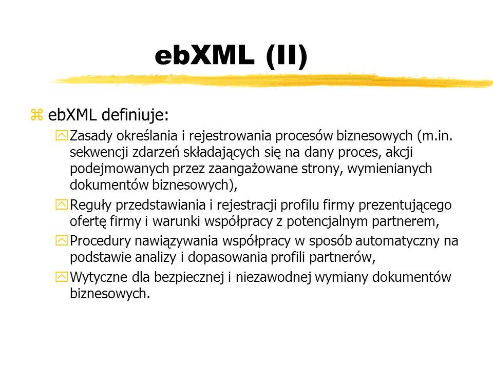 ebXML (II) zebXML definiuje: yZasady określania i rejestrowania procesów biznesowych (m.in. sekwencji zdarzeń składających się na dany proces, akcji p