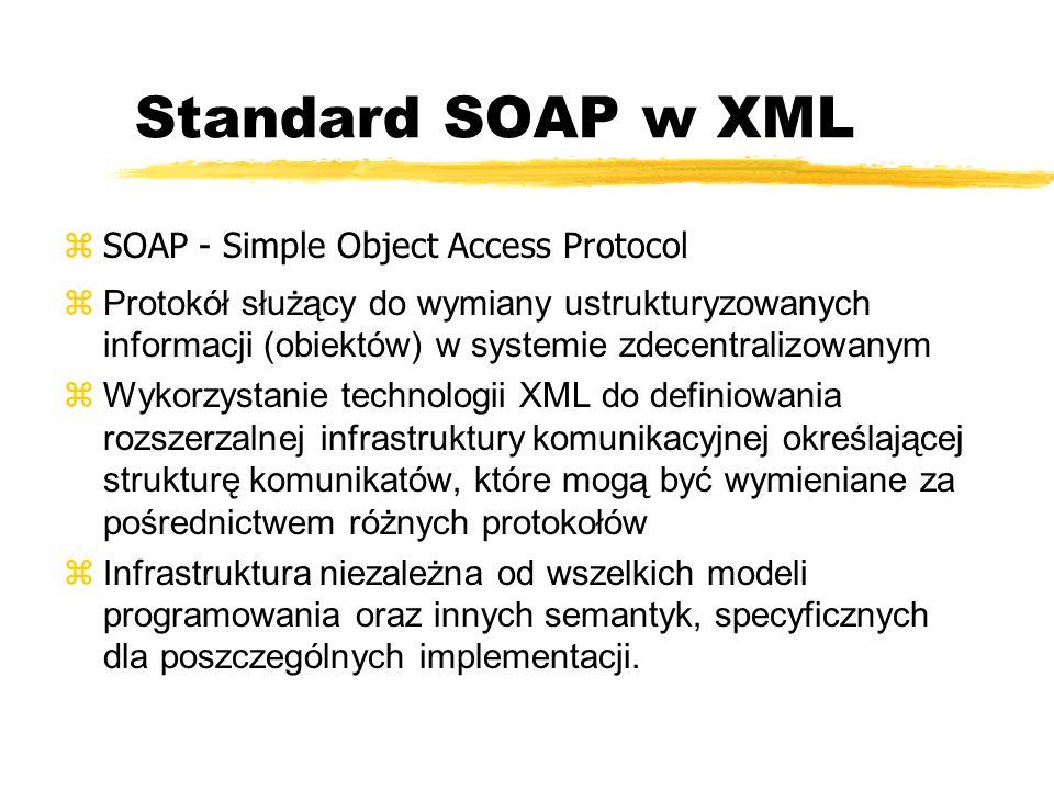 Standard SOAP w XML zSOAP - Simple Object Access Protocol zProtokół służący do wymiany ustrukturyzowanych informacji (obiektów) w systemie zdecentrali