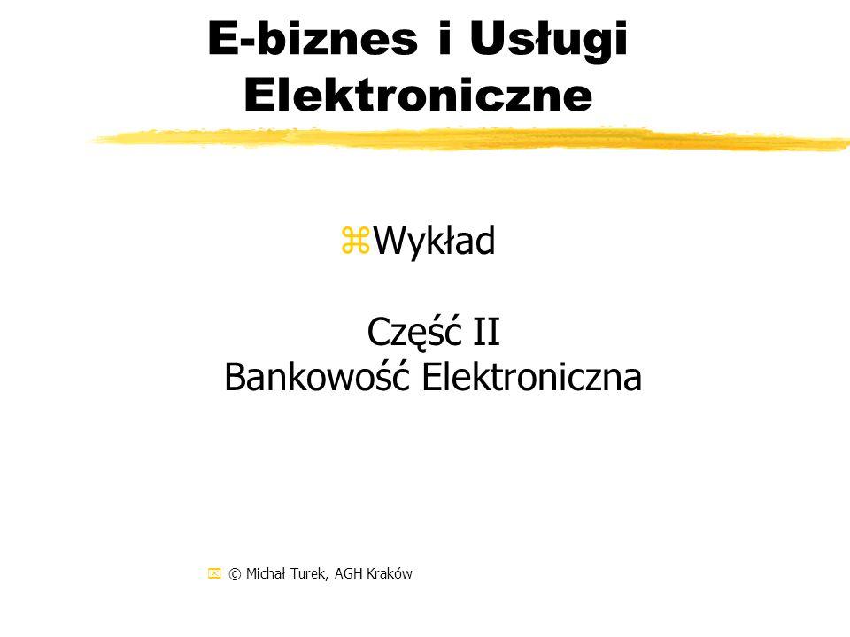 E-biznes i Usługi Elektroniczne zWykład Część II Bankowość Elektroniczna x© Michał Turek, AGH Kraków