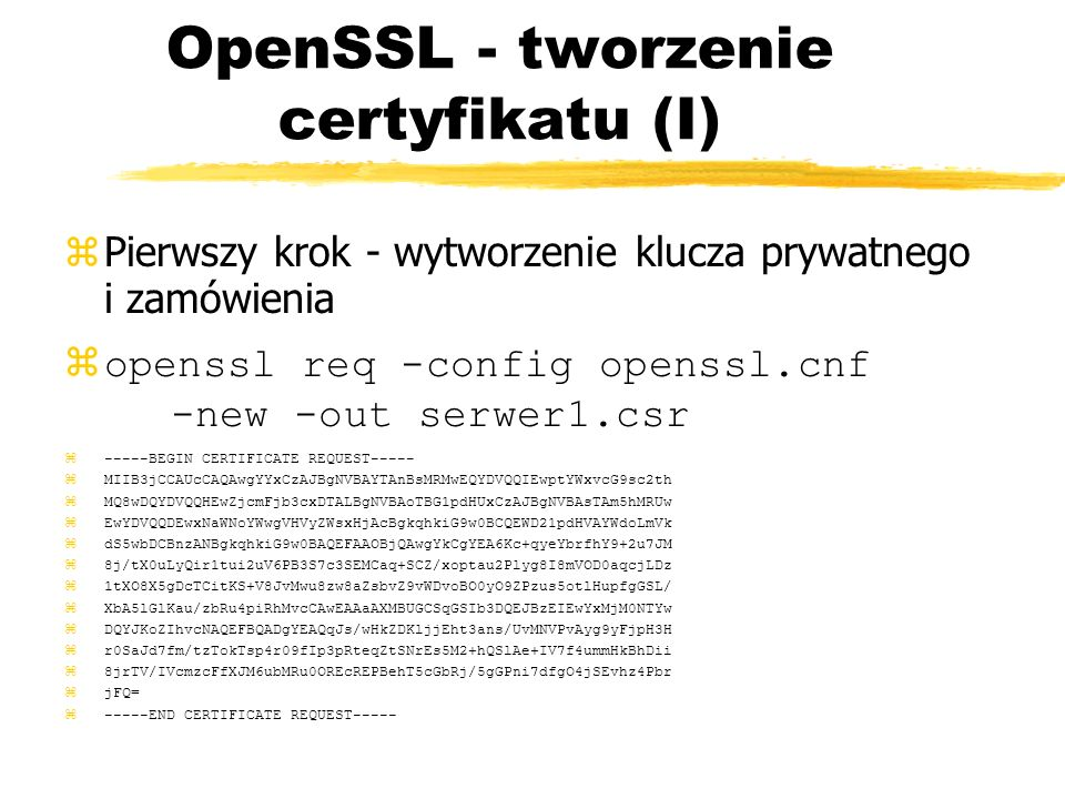 OpenSSL - tworzenie certyfikatu (I) Pierwszy krok - wytworzenie klucza prywatnego i zamówienia zopenssl req -config openssl.cnf -new -out serwer1.csr