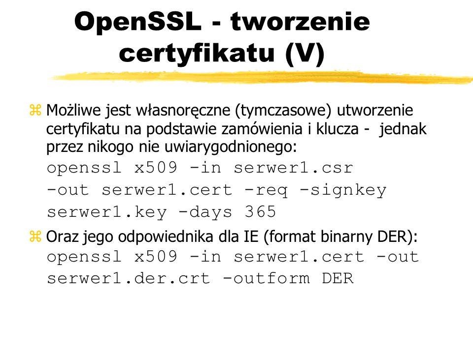 OpenSSL - tworzenie certyfikatu (V) Możliwe jest własnoręczne (tymczasowe) utworzenie certyfikatu na podstawie zamówienia i klucza - jednak przez niko
