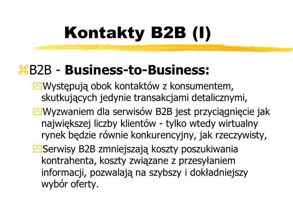 Kontakty B2B (I) zB2B - Business-to-Business: yWystępują obok kontaktów z konsumentem, skutkujących jedynie transakcjami detalicznymi, yWyzwaniem dla
