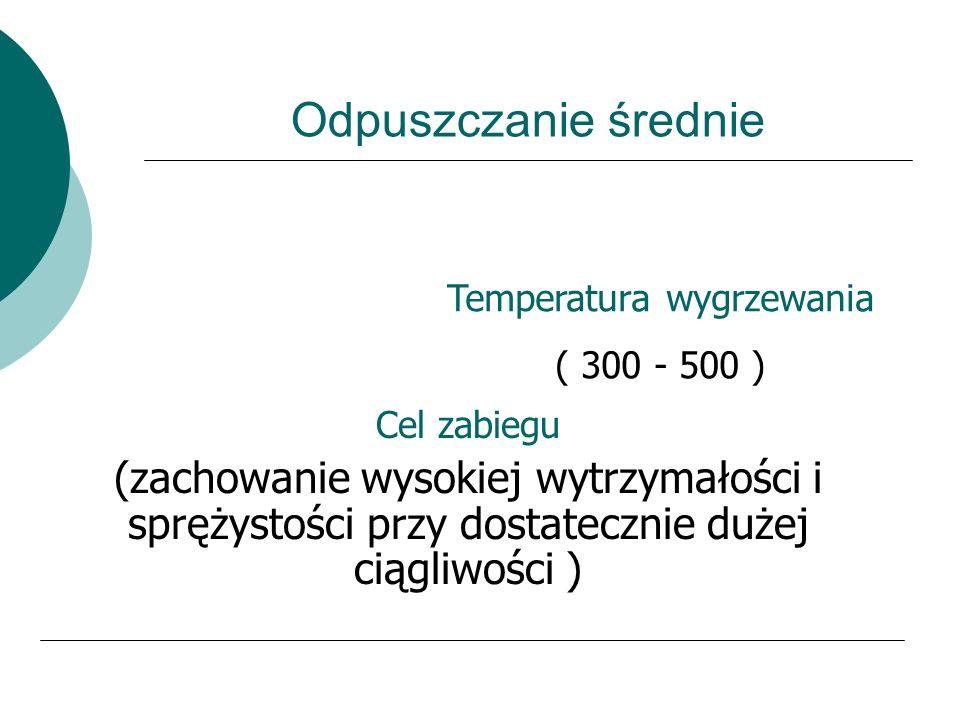Odpuszczanie niskie Temperatura wygrzewania ( 150 - 250 C ) Cel zabiegu usunięcie naprężeń własnych bez spadku twardości