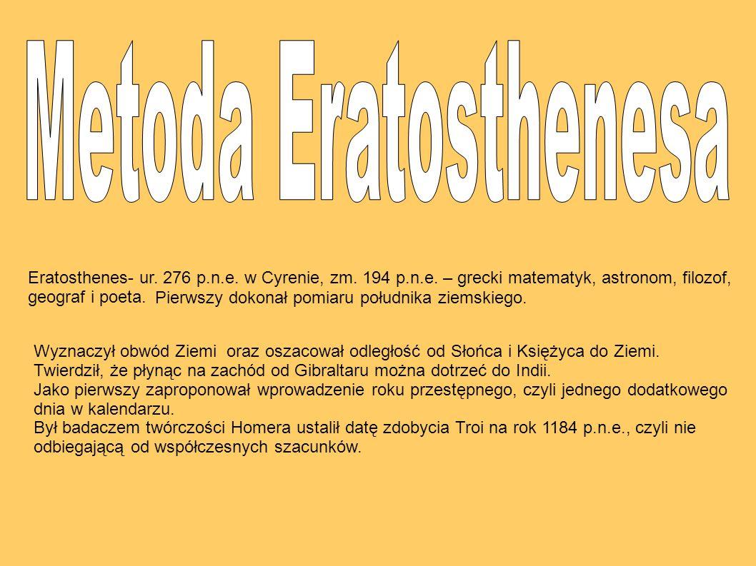 Eratosthenes- ur. 276 p.n.e. w Cyrenie, zm. 194 p.n.e. – grecki matematyk, astronom, filozof, geograf i poeta. Wyznaczył obwód Ziemi oraz oszacował od