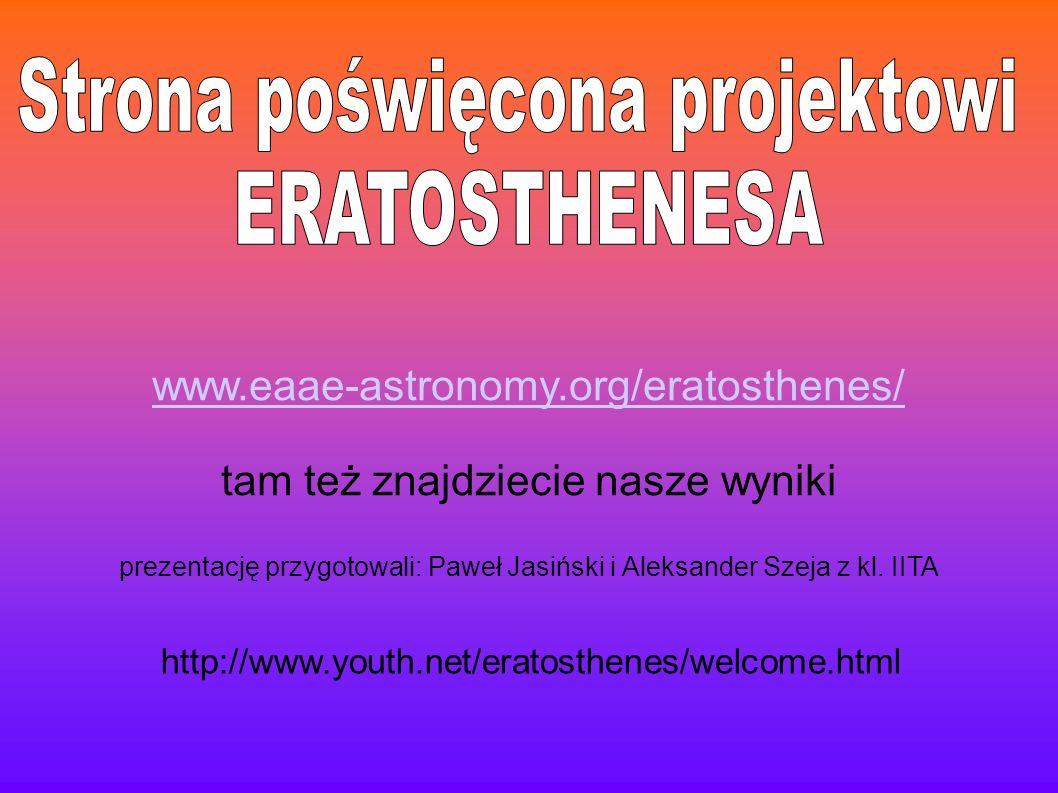 http://www.youth.net/eratosthenes/welcome.html www.eaae-astronomy.org/eratosthenes/ tam też znajdziecie nasze wyniki prezentację przygotowali: Paweł J