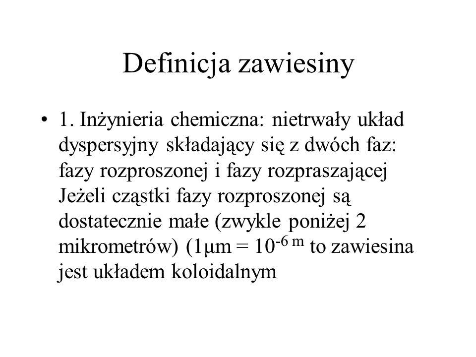Definicja zawiesiny 1. Inżynieria chemiczna: nietrwały układ dyspersyjny składający się z dwóch faz: fazy rozproszonej i fazy rozpraszającej Jeżeli cz
