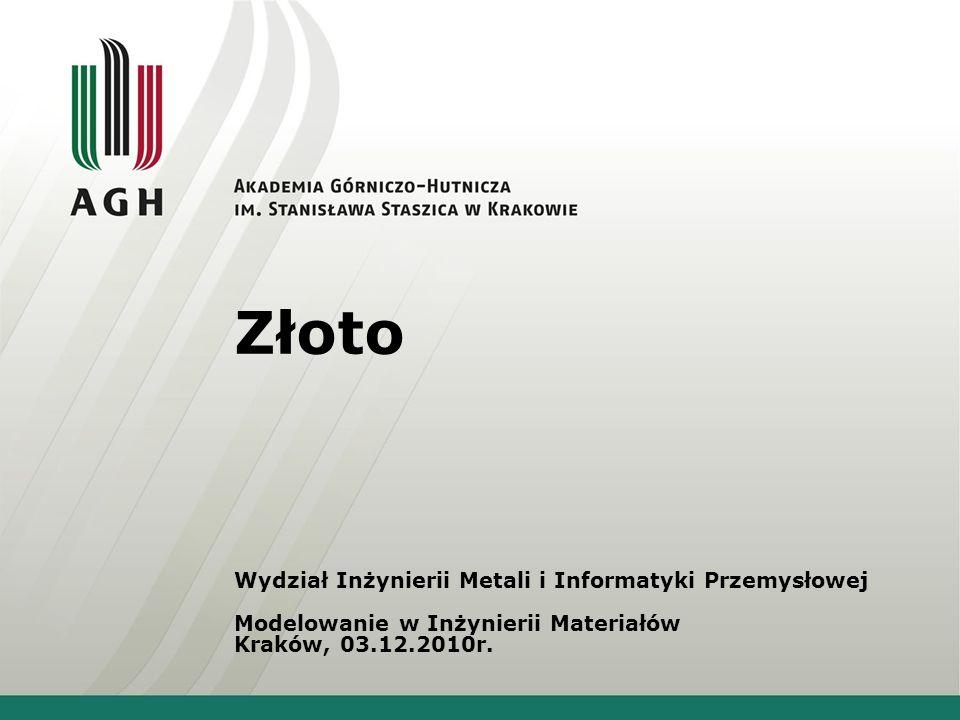 Złoto Wydział Inżynierii Metali i Informatyki Przemysłowej Modelowanie w Inżynierii Materiałów Kraków, 03.12.2010r.
