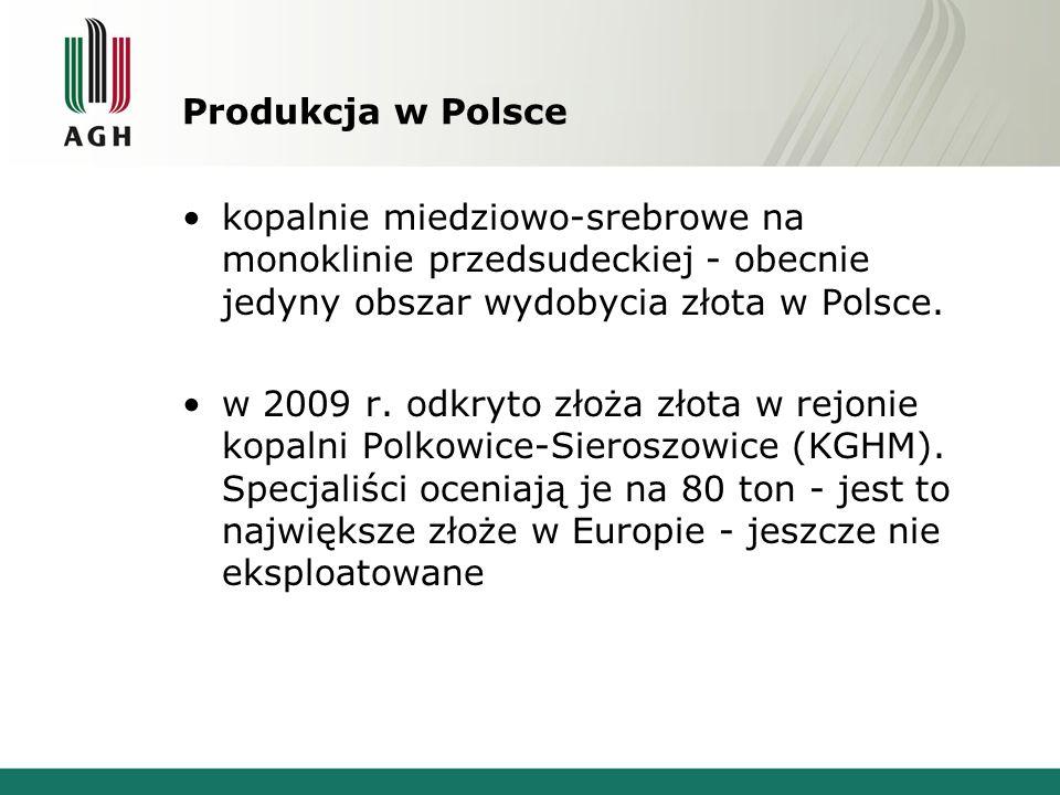 Produkcja w Polsce kopalnie miedziowo-srebrowe na monoklinie przedsudeckiej - obecnie jedyny obszar wydobycia złota w Polsce. w 2009 r. odkryto złoża