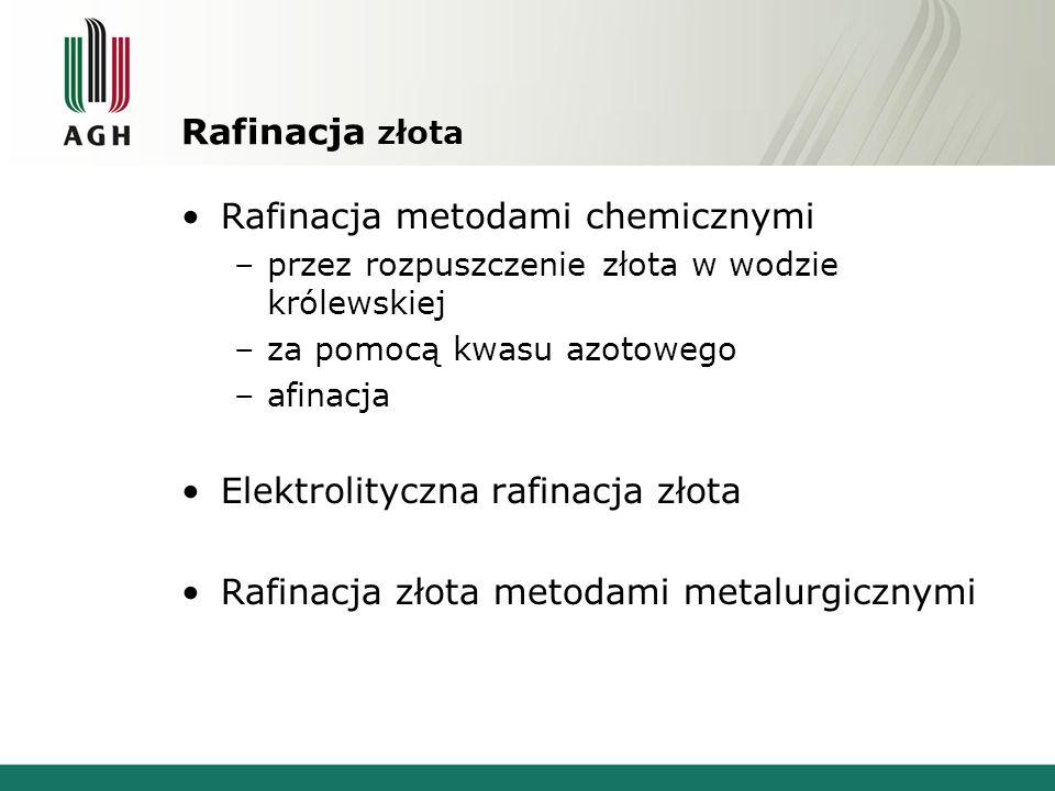 Rafinacja złota Rafinacja metodami chemicznymi –przez rozpuszczenie złota w wodzie królewskiej –za pomocą kwasu azotowego –afinacja Elektrolityczna ra