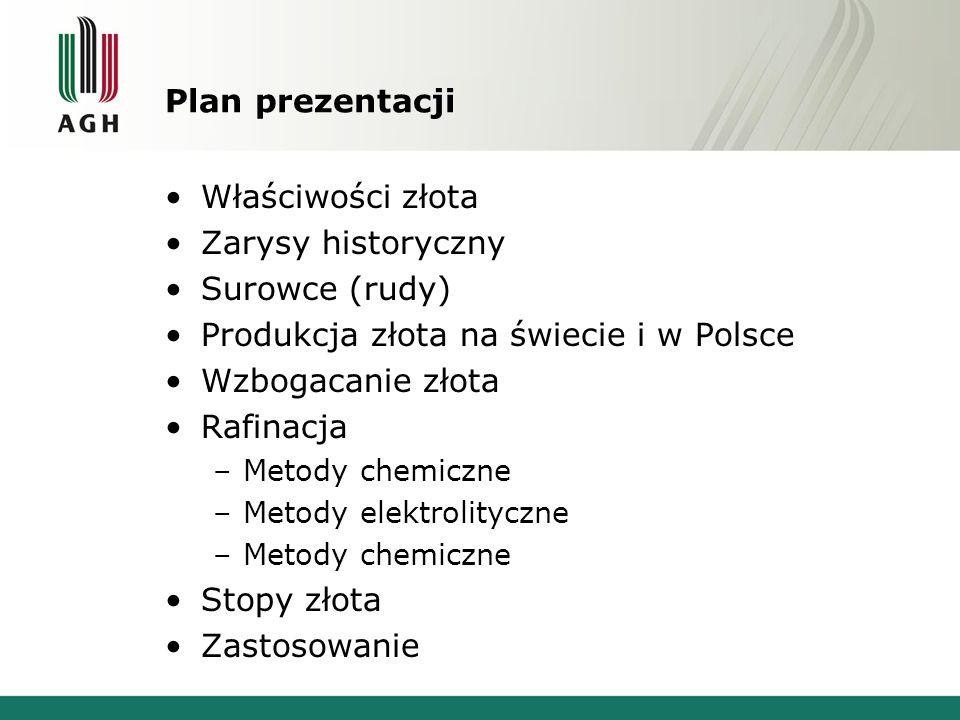 Plan prezentacji Właściwości złota Zarysy historyczny Surowce (rudy) Produkcja złota na świecie i w Polsce Wzbogacanie złota Rafinacja –Metody chemicz