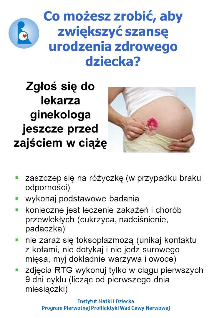 Instytut Matki i Dziecka Program Pierwotnej Profilaktyki Wad Cewy Nerwowej Co możesz zrobić, aby zwiększyć szansę urodzenia zdrowego dziecka? zaszczep