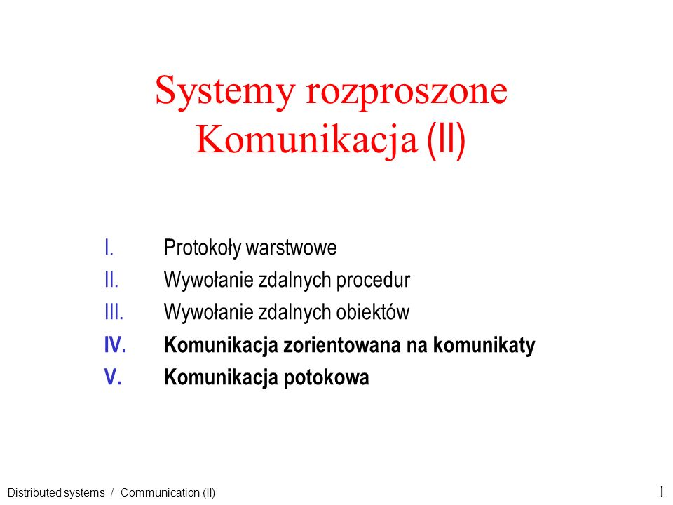 1 Distributed systems / Communication (II) Systemy rozproszone Komunikacja (II) I.Protokoły warstwowe II.Wywołanie zdalnych procedur III.Wywołanie zda