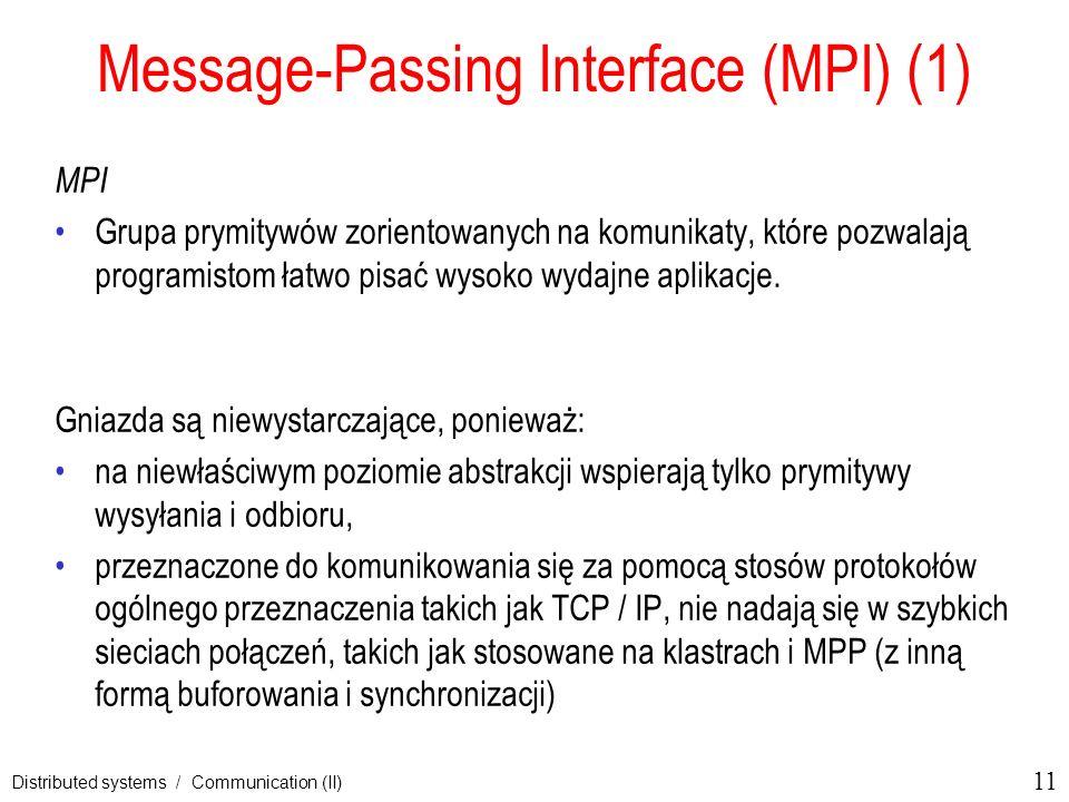 11 Distributed systems / Communication (II) Message-Passing Interface (MPI) (1) MPI Grupa prymitywów zorientowanych na komunikaty, które pozwalają pro