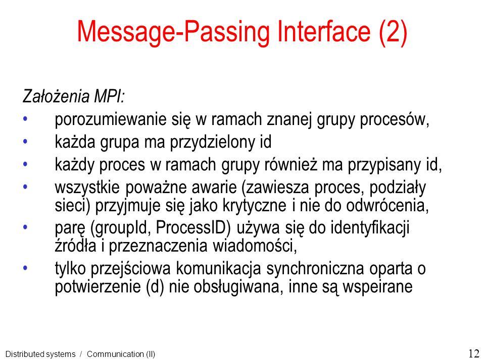 12 Distributed systems / Communication (II) Message-Passing Interface (2) Założenia MPI: porozumiewanie się w ramach znanej grupy procesów, każda grup