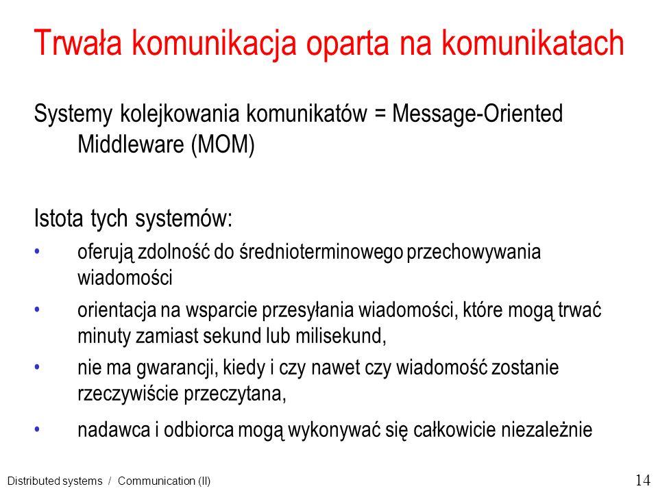 14 Distributed systems / Communication (II) Trwała komunikacja oparta na komunikatach Systemy kolejkowania komunikatów = Message-Oriented Middleware (