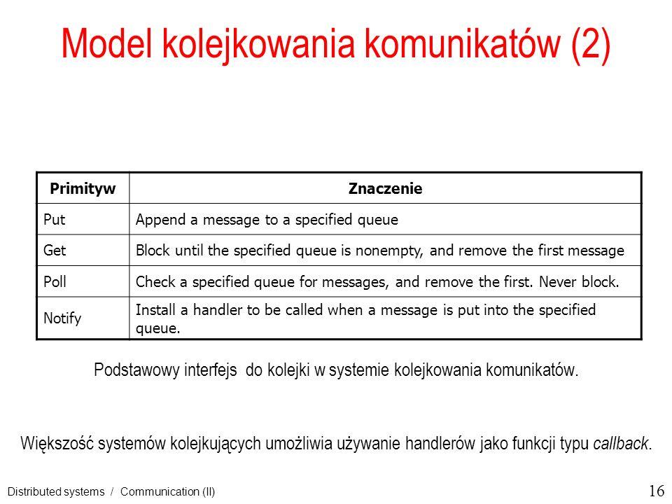 16 Distributed systems / Communication (II) Model kolejkowania komunikatów (2) Podstawowy interfejs do kolejki w systemie kolejkowania komunikatów. Wi