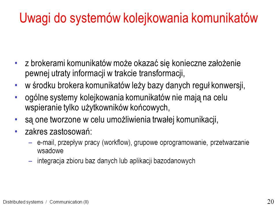 20 Distributed systems / Communication (II) Uwagi do systemów kolejkowania komunikatów z brokerami komunikatów może okazać się konieczne założenie pew