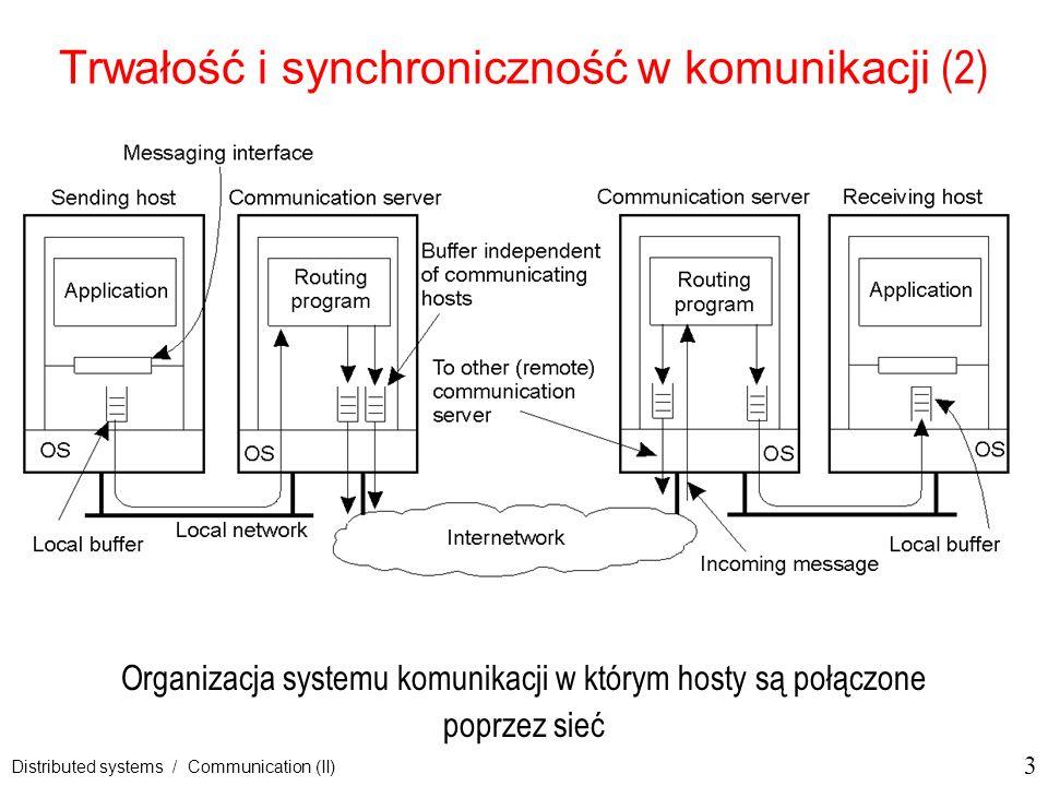 14 Distributed systems / Communication (II) Trwała komunikacja oparta na komunikatach Systemy kolejkowania komunikatów = Message-Oriented Middleware (MOM) Istota tych systemów: oferują zdolność do średnioterminowego przechowywania wiadomości orientacja na wsparcie przesyłania wiadomości, które mogą trwać minuty zamiast sekund lub milisekund, nie ma gwarancji, kiedy i czy nawet czy wiadomość zostanie rzeczywiście przeczytana, nadawca i odbiorca mogą wykonywać się całkowicie niezależnie