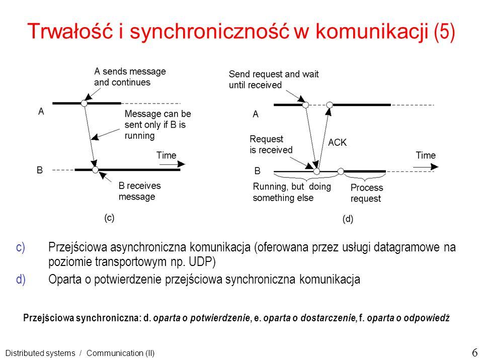 27 Distributed systems / Communication (II) Strumień danych (1) Ustanowienie strumienia między dwoma procesami przez sieć stream – sekwencja jednostek danych, rozumiana jako wirtualne połączenie między źródłem a ujściem, prosty strumień vs.