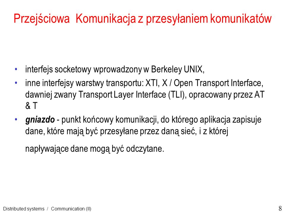 8 Distributed systems / Communication (II) Przejściowa Komunikacja z przesyłaniem komunikatów interfejs socketowy wprowadzony w Berkeley UNIX, inne in