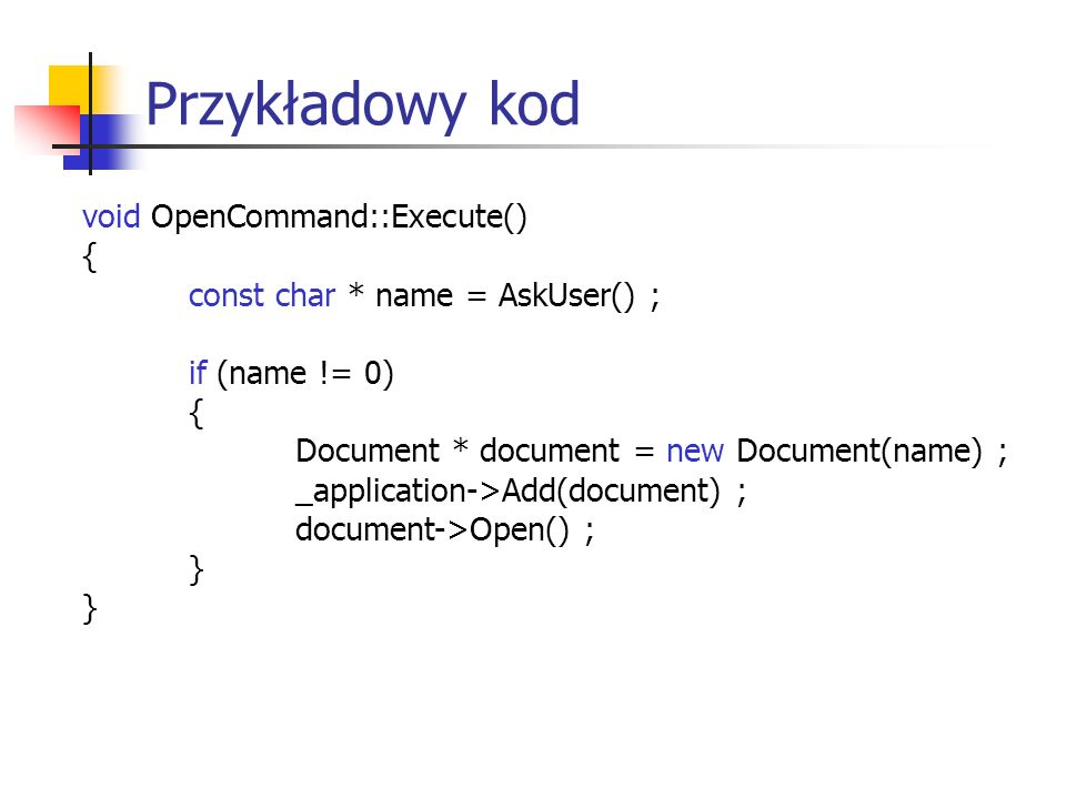 Przykładowy kod void OpenCommand::Execute() { const char * name = AskUser() ; if (name != 0) { Document * document = new Document(name) ; _application