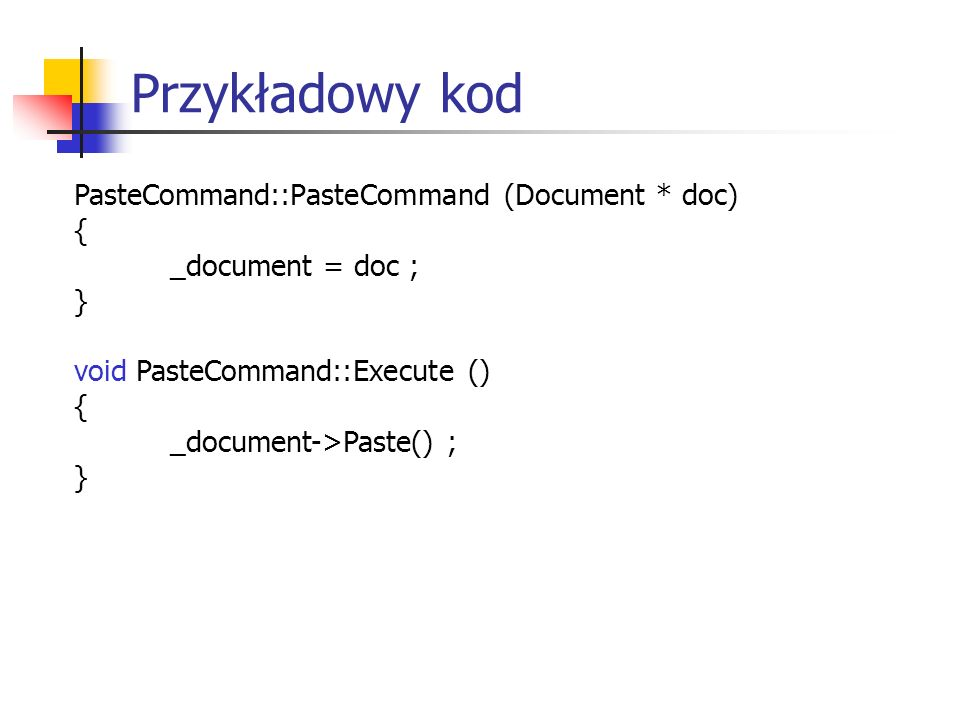 Przykładowy kod PasteCommand::PasteCommand (Document * doc) { _document = doc ; } void PasteCommand::Execute () { _document->Paste() ; }