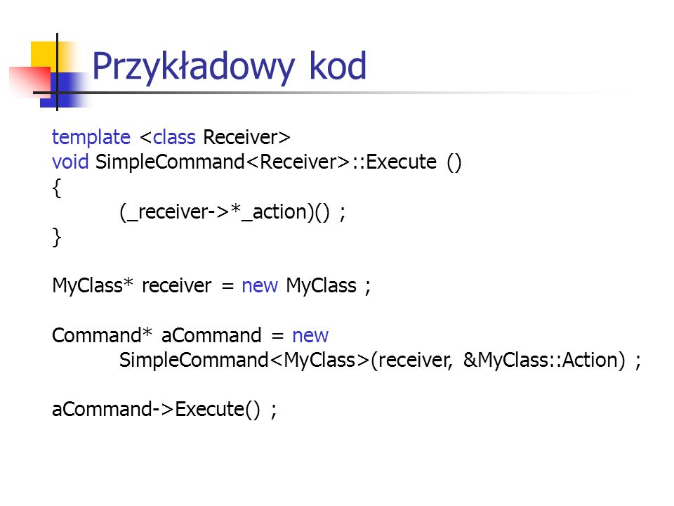 Przykładowy kod template void SimpleCommand ::Execute () { (_receiver->*_action)() ; } MyClass* receiver = new MyClass ; Command* aCommand = new Simpl