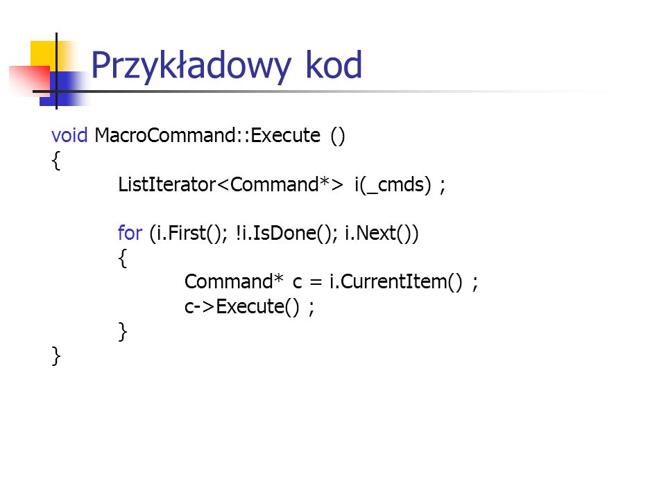 Przykładowy kod void MacroCommand::Execute () { ListIterator i(_cmds) ; for (i.First(); !i.IsDone(); i.Next()) { Command* c = i.CurrentItem() ; c->Exe