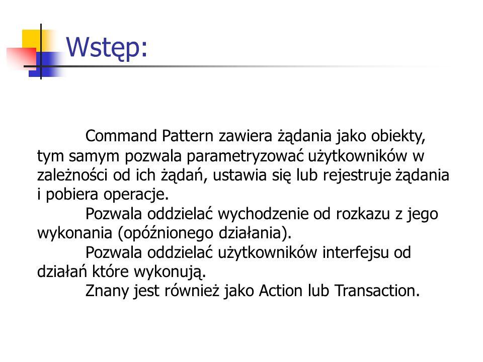 Wstęp: Command Pattern zawiera żądania jako obiekty, tym samym pozwala parametryzować użytkowników w zależności od ich żądań, ustawia się lub rejestruje żądania i pobiera operacje.
